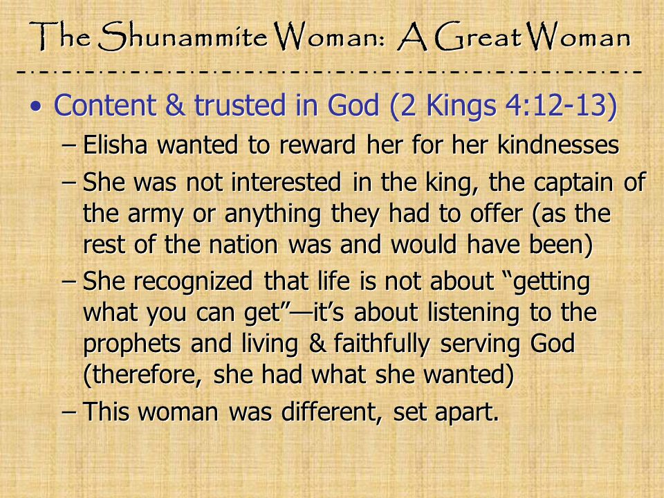 The Shunammite Woman: A Great Woman Content & trusted in God (2 Kings 4:12-13) –Elisha wanted to reward her for her kindnesses –She was not interested in the king, the captain of the army or anything they had to offer (as the rest of the nation was and would have been) –She recognized that life is not about getting what you can get —it's about listening to the prophets and living & faithfully serving God (therefore, she had what she wanted) –This woman was different, set apart.