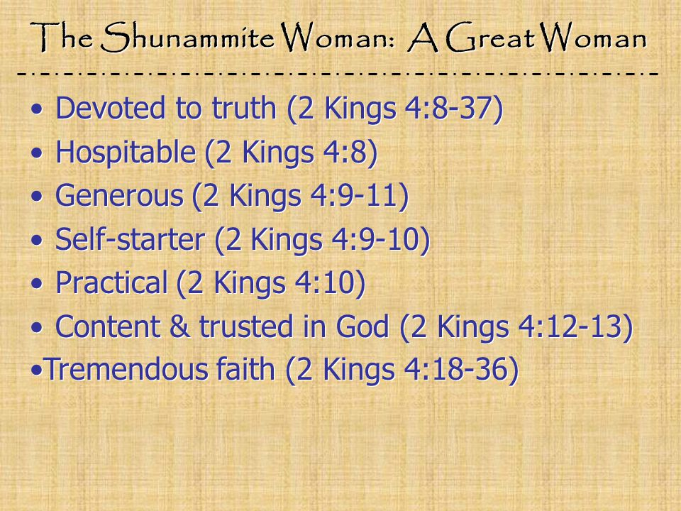 The Shunammite Woman: A Great Woman Devoted to truth (2 Kings 4:8-37) Hospitable (2 Kings 4:8) Generous (2 Kings 4:9-11) Self-starter (2 Kings 4:9-10) Practical (2 Kings 4:10) Content & trusted in God (2 Kings 4:12-13) Devoted to truth (2 Kings 4:8-37) Hospitable (2 Kings 4:8) Generous (2 Kings 4:9-11) Self-starter (2 Kings 4:9-10) Practical (2 Kings 4:10) Content & trusted in God (2 Kings 4:12-13) Tremendous faith (2 Kings 4:18-36)