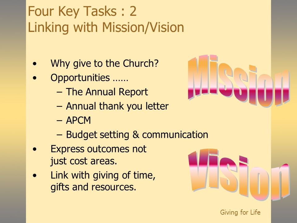 Giving for Life Four Key Tasks : 2 Linking with Mission/Vision Why give to the Church.