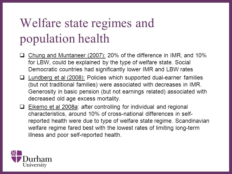 ∂ Welfare state regimes and population health  Chung and Muntaneer (2007): 20% of the difference in IMR, and 10% for LBW, could be explained by the type of welfare state.