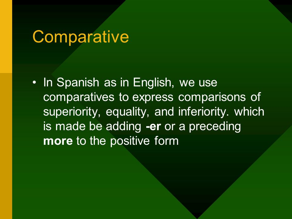 Comparative In Spanish as in English, we use comparatives to express comparisons of superiority, equality, and inferiority.