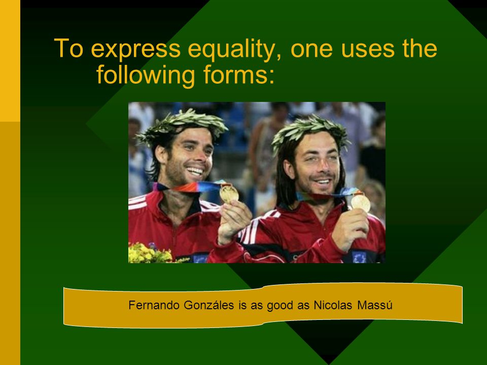 To express equality, one uses the following forms: Fernando Gonzáles is as good as Nicolas Massú