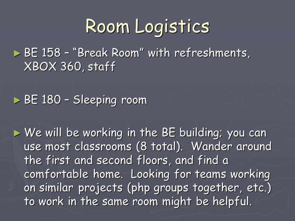 Room Logistics ► BE 158 – Break Room with refreshments, XBOX 360, staff ► BE 180 – Sleeping room ► We will be working in the BE building; you can use most classrooms (8 total).