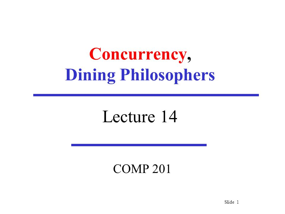 Slide 1 Concurrency, Dining Philosophers Lecture 14 COMP 201