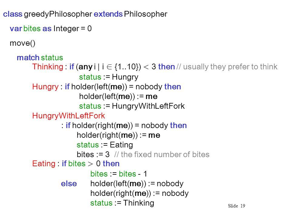 Slide 19 class greedyPhilosopher extends Philosopher var bites as Integer = 0 move() match status Thinking : if (any i | i ∈ {1..10}) 0 then bites := bites - 1 else holder(left(me)) := nobody holder(right(me)) := nobody status := Thinking