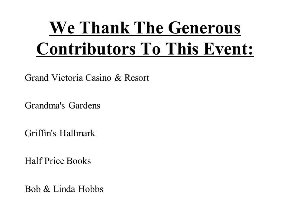 We Thank The Generous Contributors To This Event: Grand Victoria Casino & Resort Grandma s Gardens Griffin s Hallmark Half Price Books Bob & Linda Hobbs