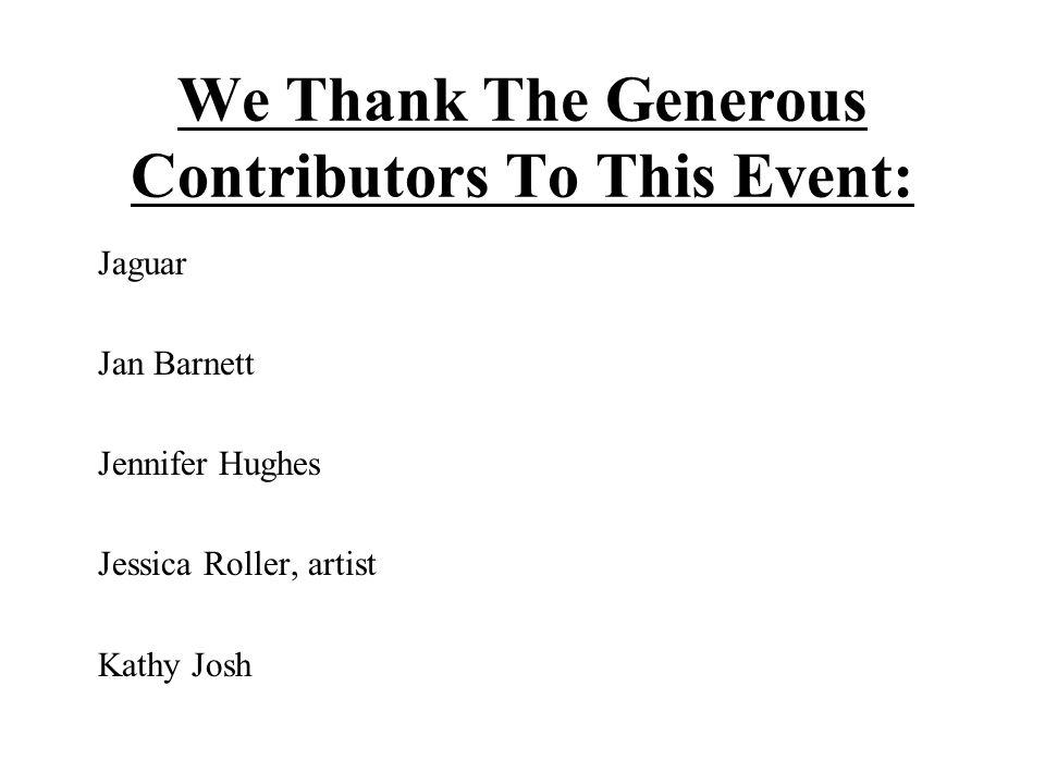 We Thank The Generous Contributors To This Event: Jaguar Jan Barnett Jennifer Hughes Jessica Roller, artist Kathy Josh