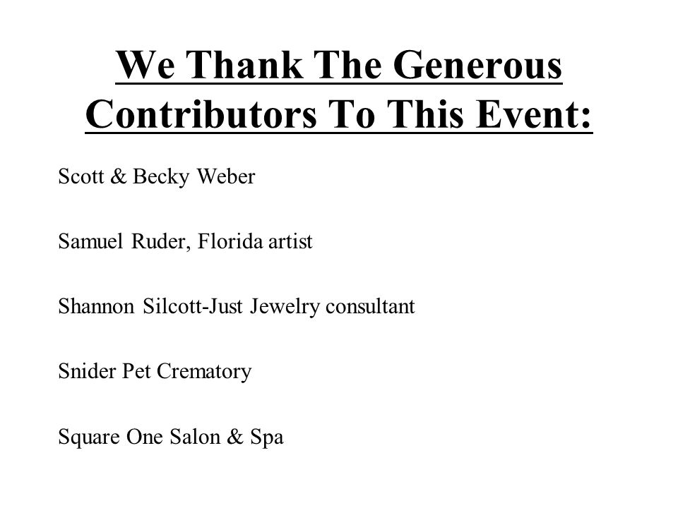 We Thank The Generous Contributors To This Event: Scott & Becky Weber Samuel Ruder, Florida artist Shannon Silcott-Just Jewelry consultant Snider Pet Crematory Square One Salon & Spa
