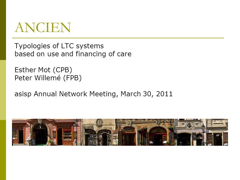 ANCIEN Typologies of LTC systems based on use and financing of care Esther Mot (CPB) Peter Willemé (FPB) asisp Annual Network Meeting, March 30, 2011