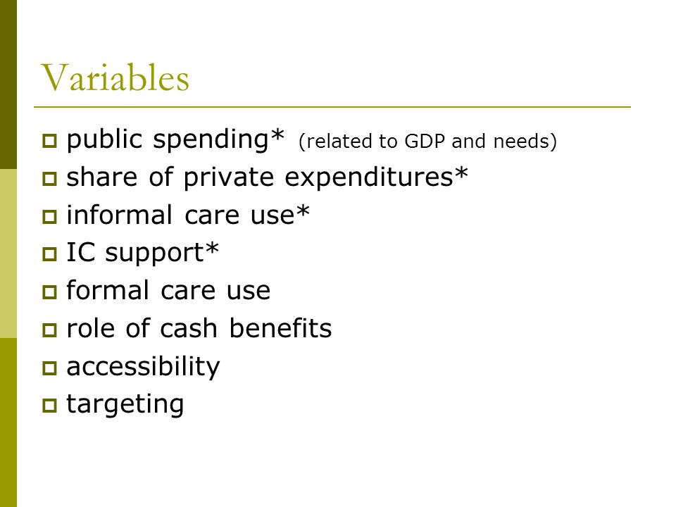 Variables  public spending* (related to GDP and needs)  share of private expenditures*  informal care use*  IC support*  formal care use  role of cash benefits  accessibility  targeting