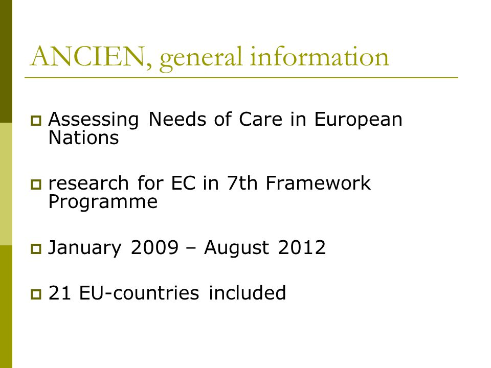 ANCIEN, general information  Assessing Needs of Care in European Nations  research for EC in 7th Framework Programme  January 2009 – August 2012 