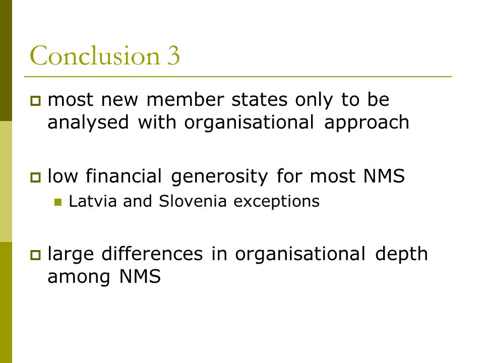 Conclusion 3  most new member states only to be analysed with organisational approach  low financial generosity for most NMS Latvia and Slovenia exceptions  large differences in organisational depth among NMS