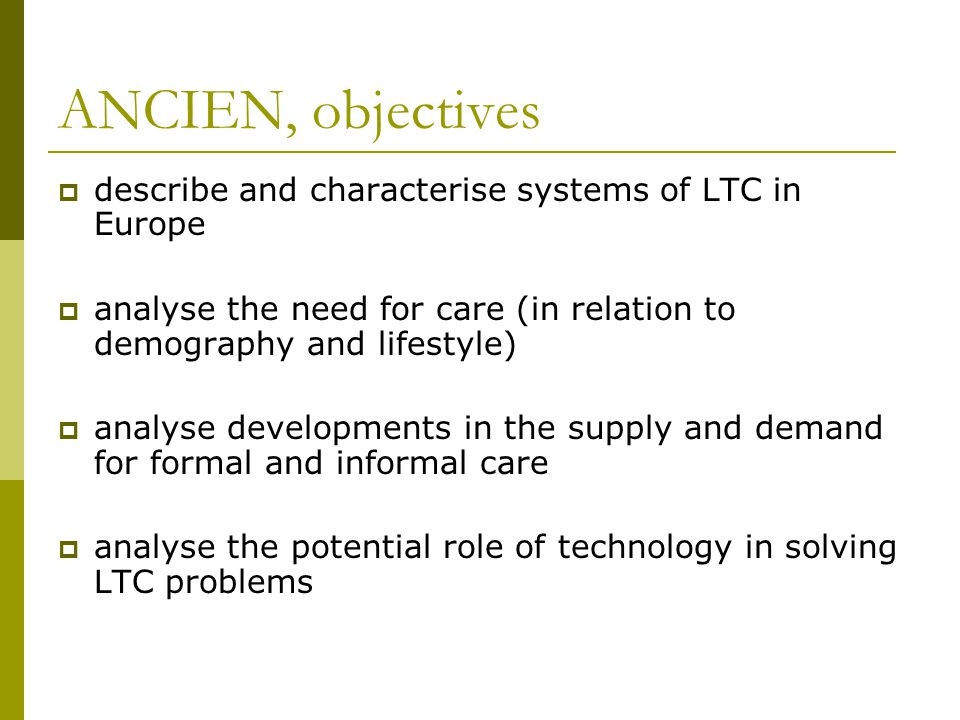 ANCIEN, objectives  describe and characterise systems of LTC in Europe  analyse the need for care (in relation to demography and lifestyle)  analyse developments in the supply and demand for formal and informal care  analyse the potential role of technology in solving LTC problems