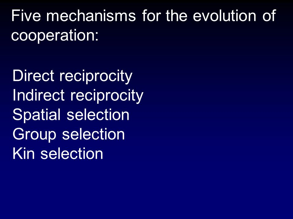Five mechanisms for the evolution of cooperation: Direct reciprocity Indirect reciprocity Spatial selection Group selection Kin selection
