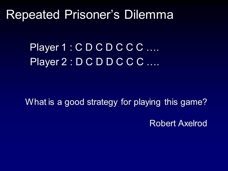 Repeated Prisoner's Dilemma Player 1 : C D C D C C C …. Player 2 : D C D D C C C …. What is a good strategy for playing this game? Robert Axelrod