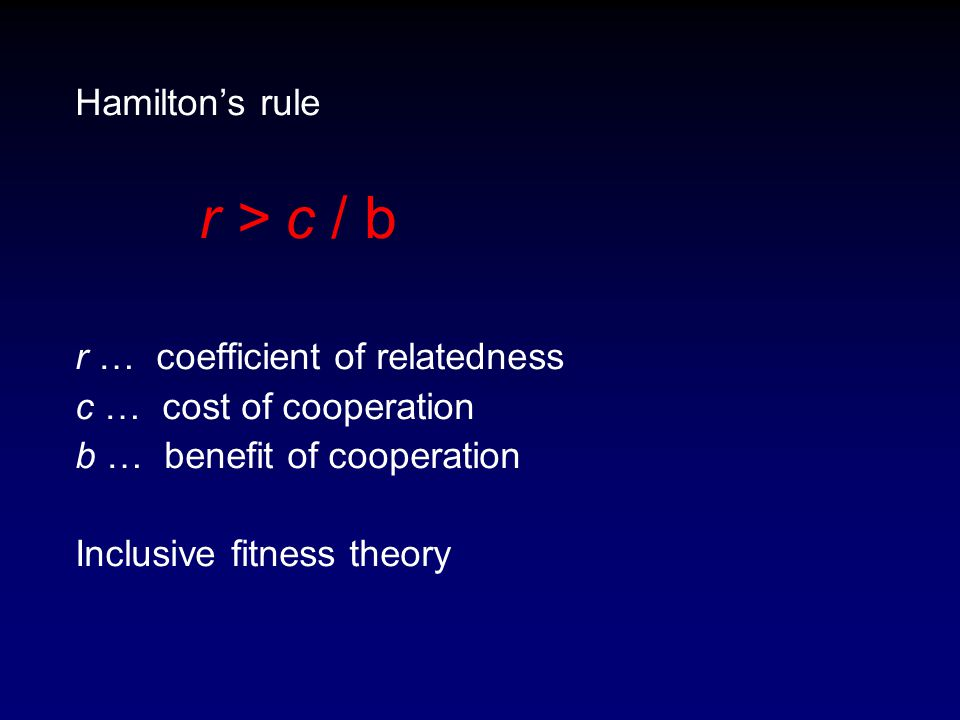Hamilton's rule r > c / b r … coefficient of relatedness c … cost of cooperation b … benefit of cooperation Inclusive fitness theory