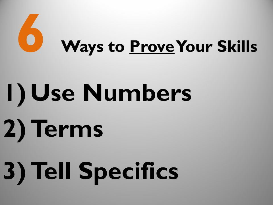 6 Ways to Prove Your Skills 1)Use Numbers 2)Terms 3)Tell Specifics