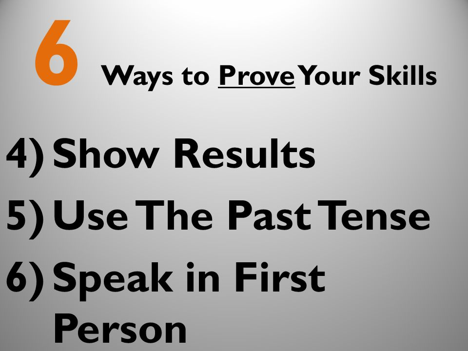 6 Ways to Prove Your Skills 4)Show Results 5)Use The Past Tense 6)Speak in First Person
