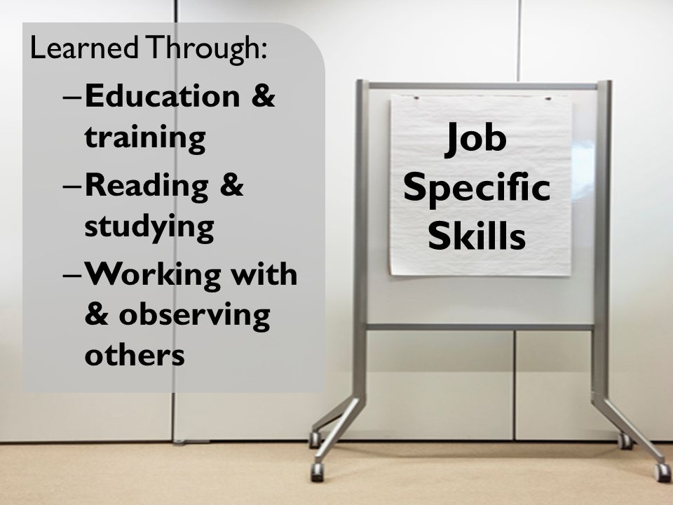 Job Specific Skills Learned Through: – Education & training – Reading & studying – Working with & observing others