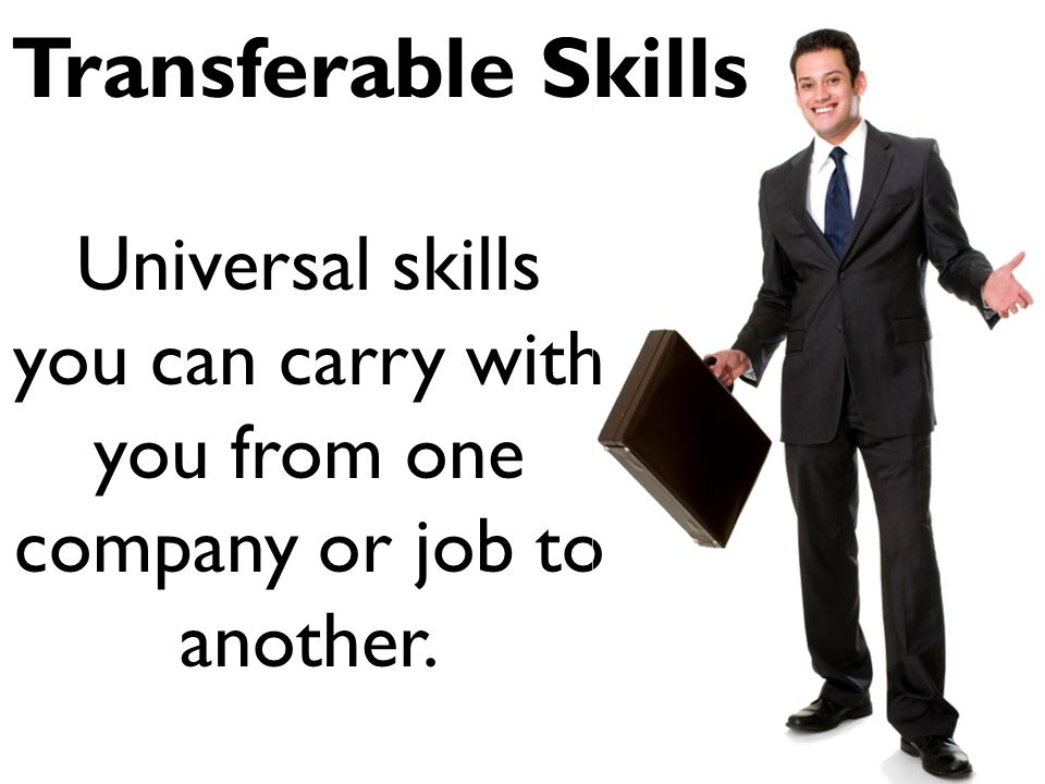 Transferable Skills Universal skills you can carry with you from one company or job to another.