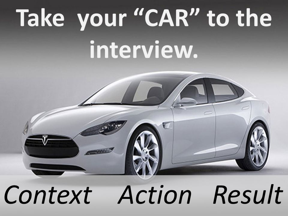 Take your CAR to the interview. Context Action Result