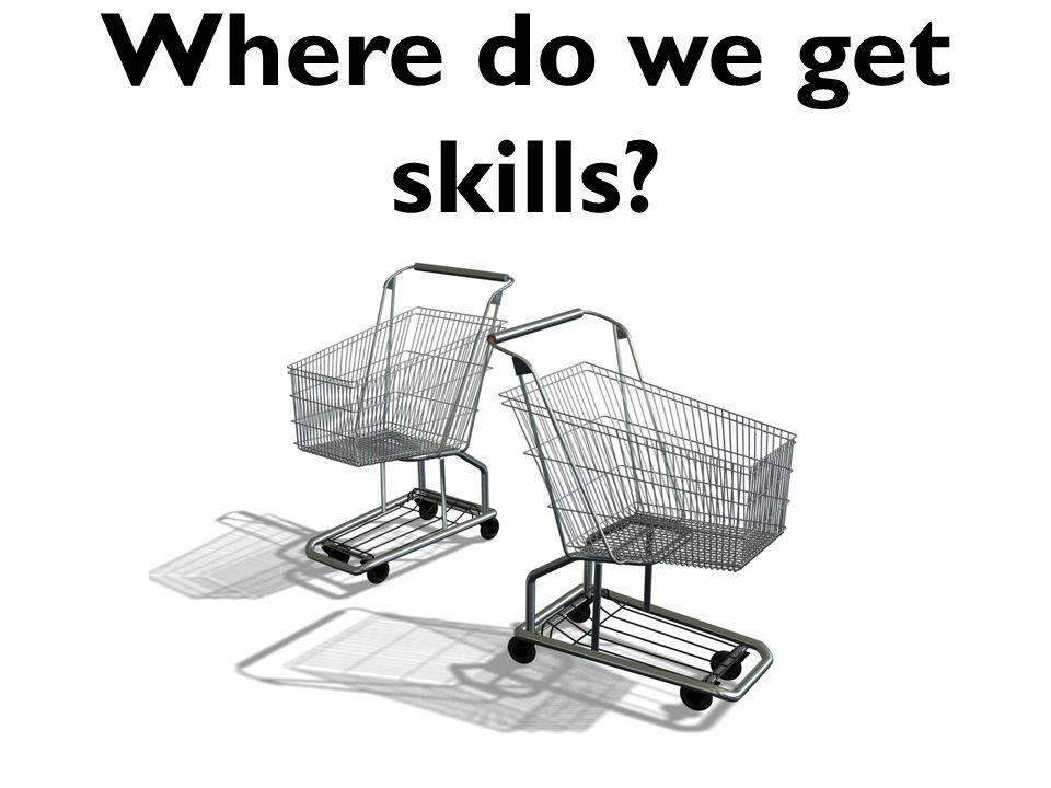 Where do we get skills?