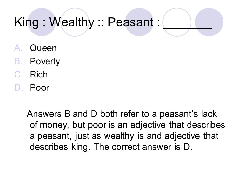 King : Wealthy :: Peasant : _______ A.Queen B.Poverty C.Rich D.Poor Answers B and D both refer to a peasant's lack of money, but poor is an adjective that describes a peasant, just as wealthy is and adjective that describes king.