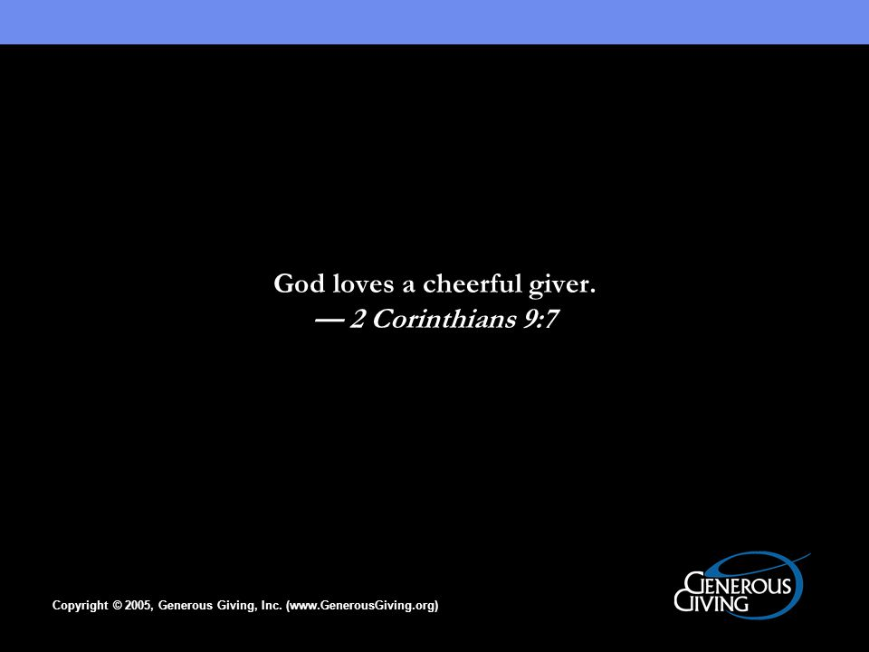 Copyright © 2005, Generous Giving, Inc. (www.GenerousGiving.org) God loves a cheerful giver.