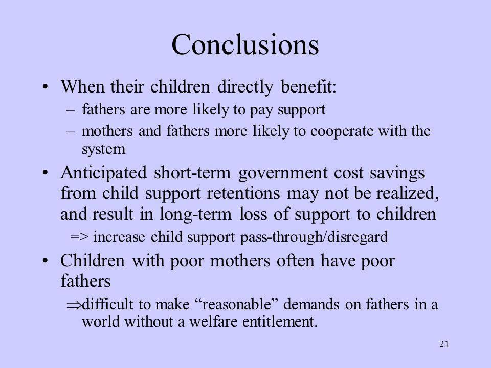 21 Conclusions When their children directly benefit: –fathers are more likely to pay support –mothers and fathers more likely to cooperate with the system Anticipated short-term government cost savings from child support retentions may not be realized, and result in long-term loss of support to children => increase child support pass-through/disregard Children with poor mothers often have poor fathers  difficult to make reasonable demands on fathers in a world without a welfare entitlement.