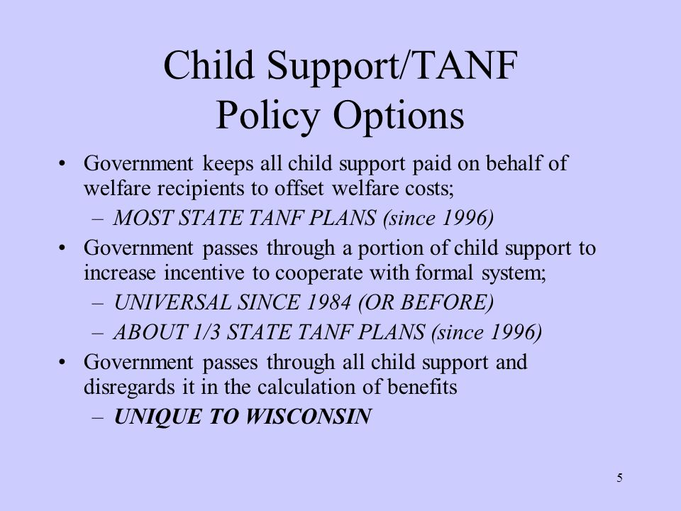 5 Child Support/TANF Policy Options Government keeps all child support paid on behalf of welfare recipients to offset welfare costs; –MOST STATE TANF PLANS (since 1996) Government passes through a portion of child support to increase incentive to cooperate with formal system; –UNIVERSAL SINCE 1984 (OR BEFORE) –ABOUT 1/3 STATE TANF PLANS (since 1996) Government passes through all child support and disregards it in the calculation of benefits –UNIQUE TO WISCONSIN