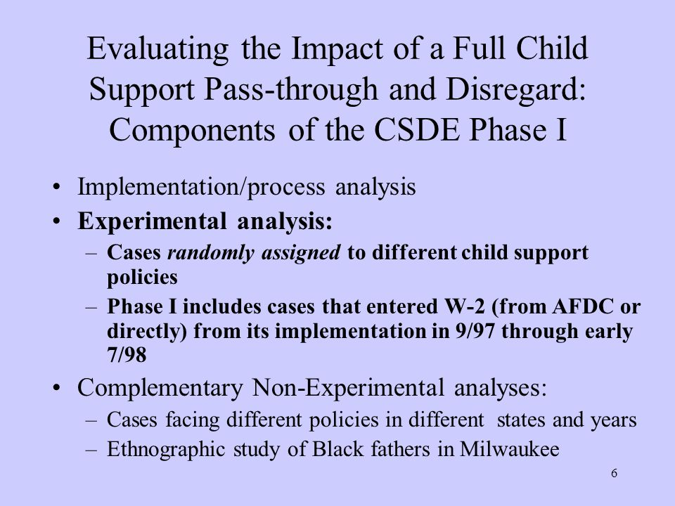 6 Evaluating the Impact of a Full Child Support Pass-through and Disregard: Components of the CSDE Phase I Implementation/process analysis Experimental analysis: –Cases randomly assigned to different child support policies –Phase I includes cases that entered W-2 (from AFDC or directly) from its implementation in 9/97 through early 7/98 Complementary Non-Experimental analyses: –Cases facing different policies in different states and years –Ethnographic study of Black fathers in Milwaukee