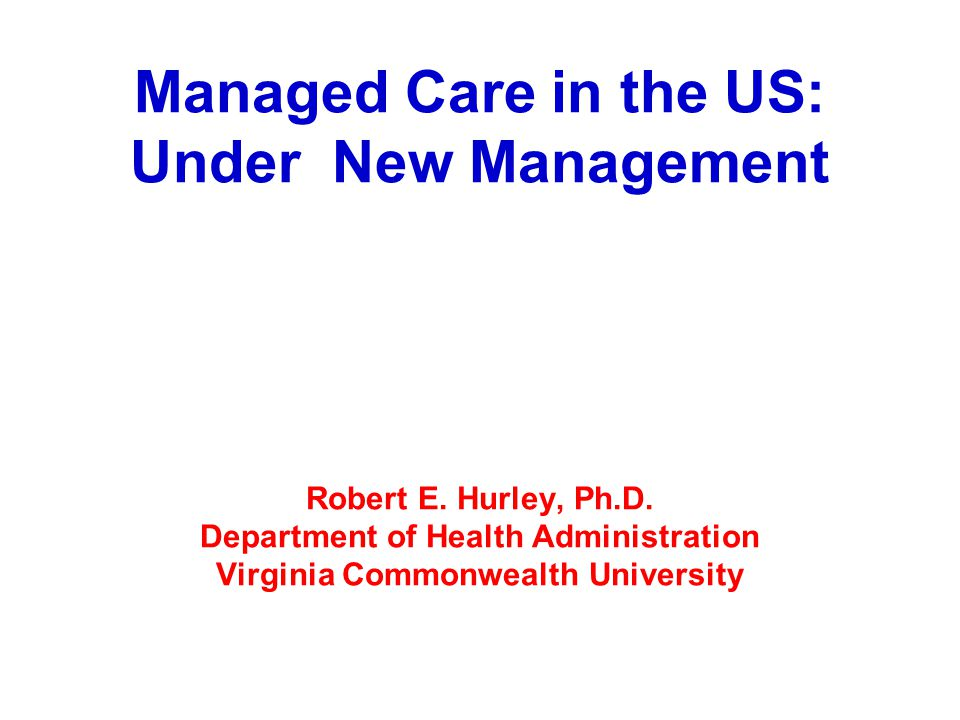 Managed Care in the US: Under New Management Robert E. Hurley, Ph.D. Department of Health Administration Virginia Commonwealth University
