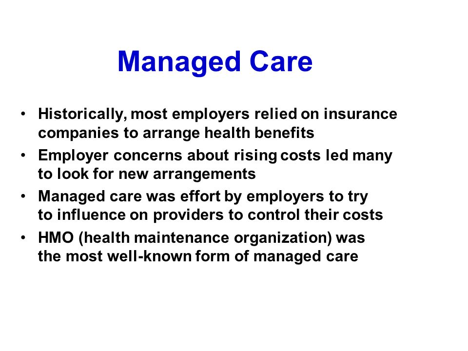 Managed Care Historically, most employers relied on insurance companies to arrange health benefits Employer concerns about rising costs led many to lo