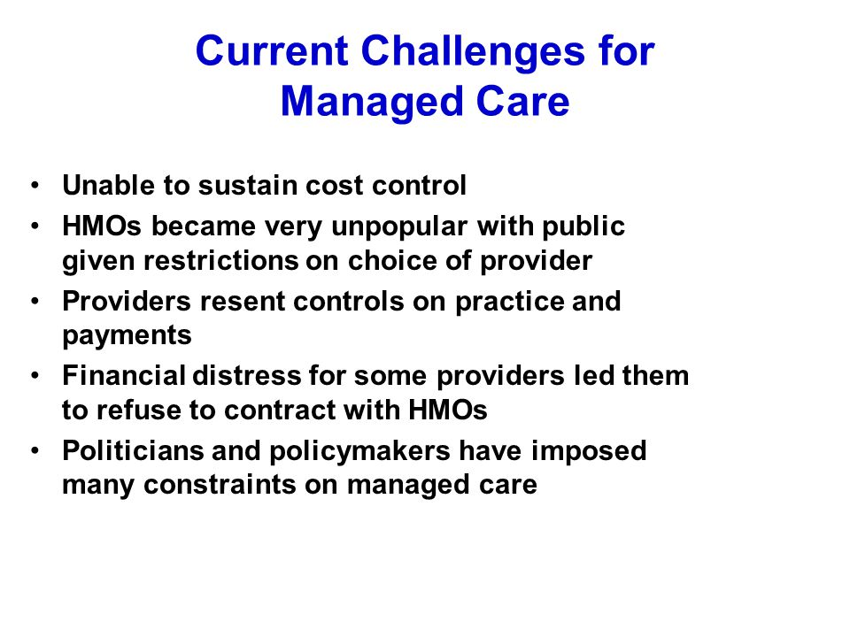 Current Challenges for Managed Care Unable to sustain cost control HMOs became very unpopular with public given restrictions on choice of provider Pro