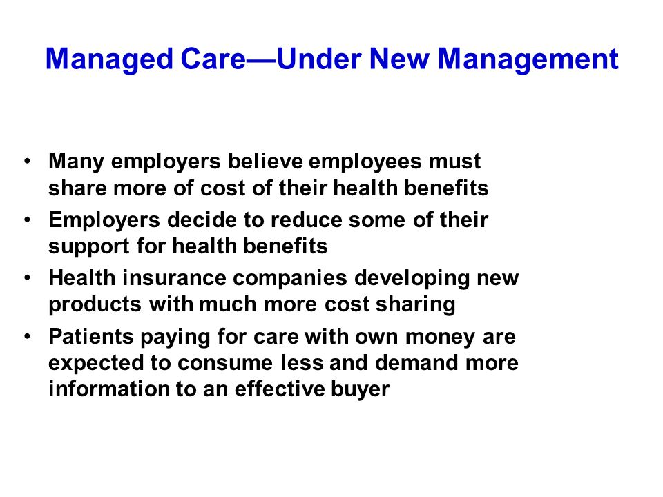 Managed Care—Under New Management Many employers believe employees must share more of cost of their health benefits Employers decide to reduce some of