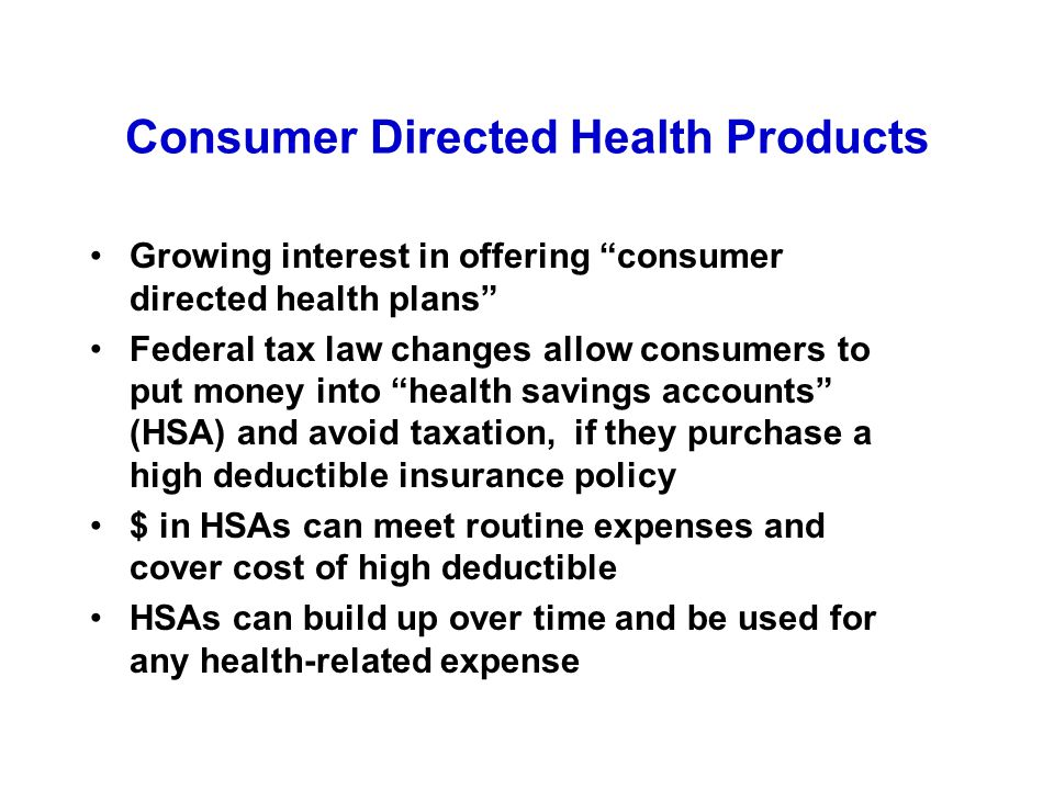 Consumer Directed Health Products Growing interest in offering consumer directed health plans Federal tax law changes allow consumers to put money into health savings accounts (HSA) and avoid taxation, if they purchase a high deductible insurance policy $ in HSAs can meet routine expenses and cover cost of high deductible HSAs can build up over time and be used for any health-related expense
