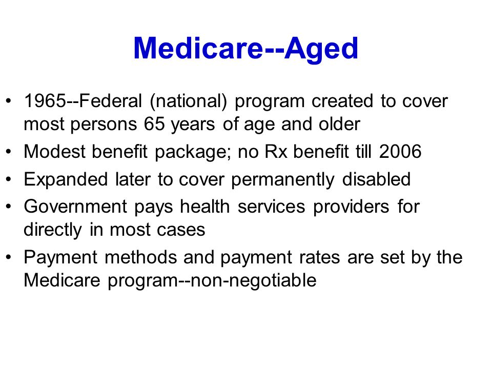 Medicare--Aged 1965--Federal (national) program created to cover most persons 65 years of age and older Modest benefit package; no Rx benefit till 2006 Expanded later to cover permanently disabled Government pays health services providers for directly in most cases Payment methods and payment rates are set by the Medicare program--non-negotiable