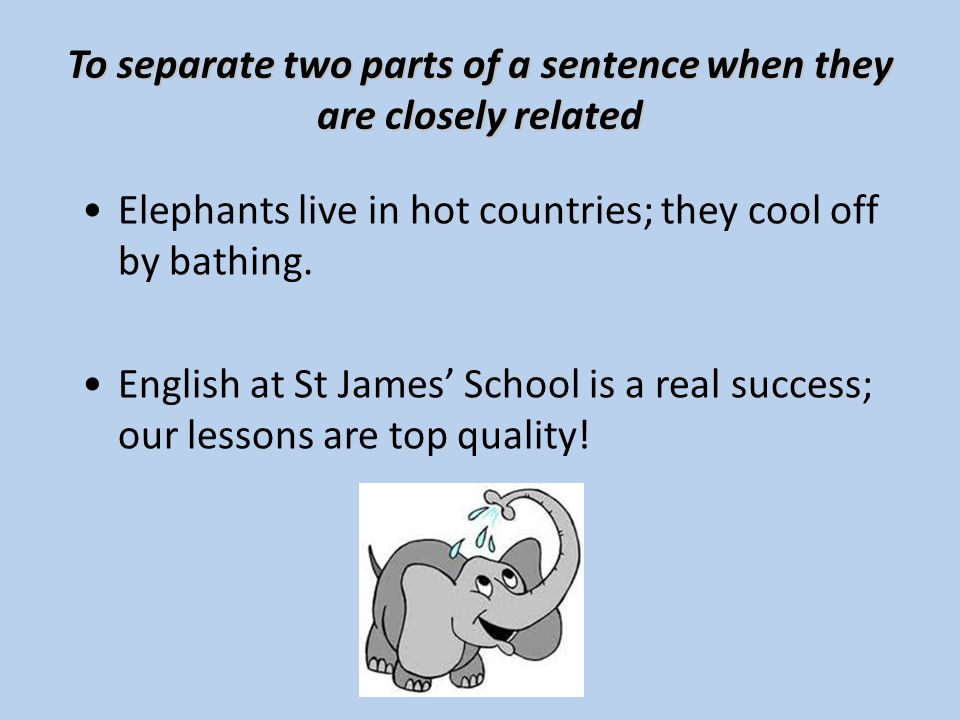 To separate two parts of a sentence when they are closely related Elephants live in hot countries; they cool off by bathing.