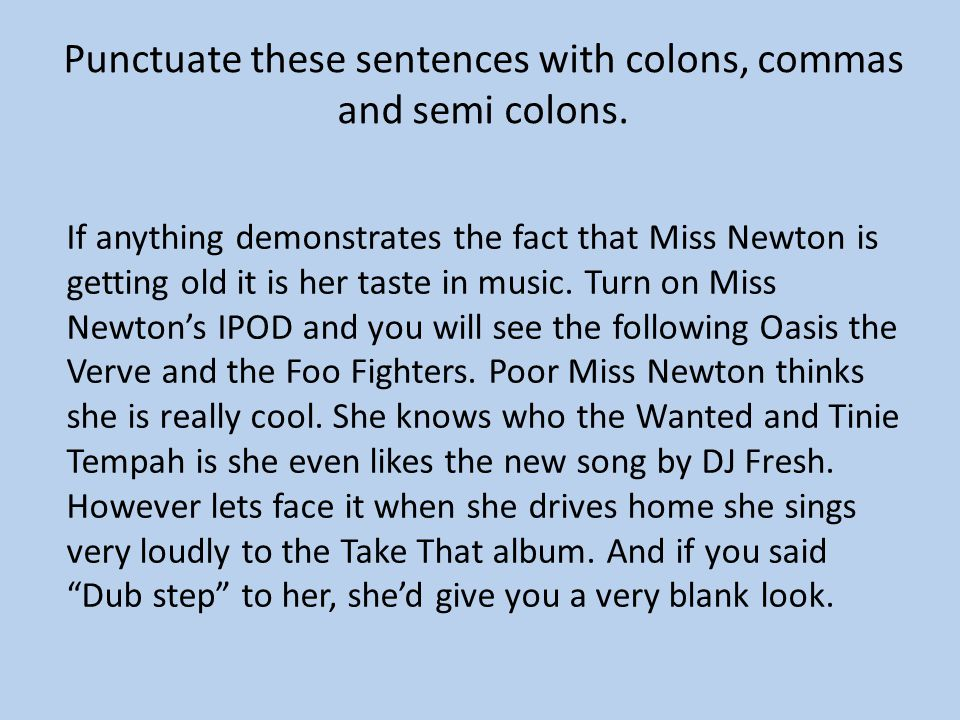 Punctuate these sentences with colons, commas and semi colons. If anything demonstrates the fact that Miss Newton is getting old it is her taste in mu