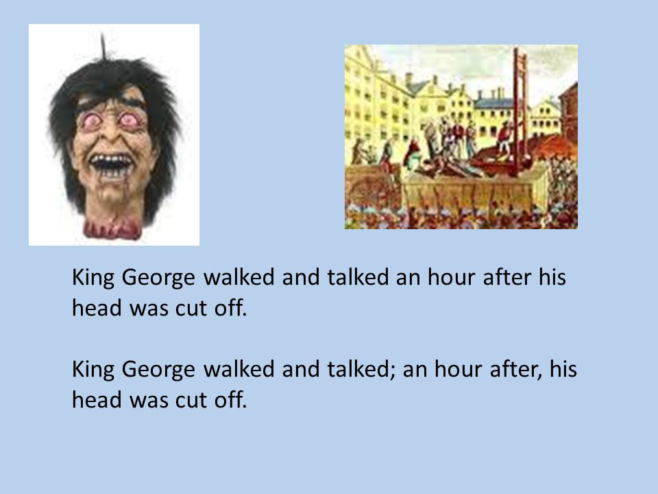 King George walked and talked an hour after his head was cut off. King George walked and talked; an hour after, his head was cut off.