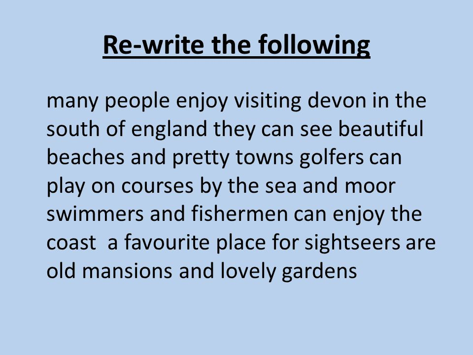 Re-write the following many people enjoy visiting devon in the south of england they can see beautiful beaches and pretty towns golfers can play on courses by the sea and moor swimmers and fishermen can enjoy the coast a favourite place for sightseers are old mansions and lovely gardens