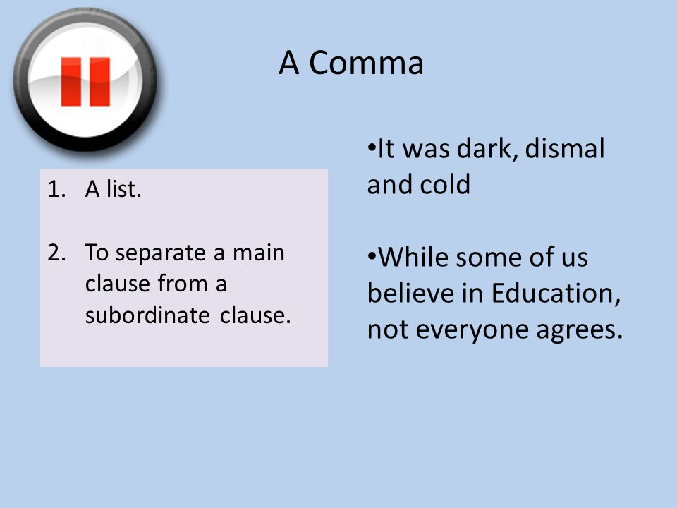 A Comma 1.A list. 2.To separate a main clause from a subordinate clause.