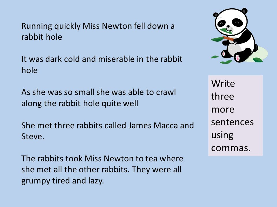 Running quickly Miss Newton fell down a rabbit hole It was dark cold and miserable in the rabbit hole As she was so small she was able to crawl along the rabbit hole quite well She met three rabbits called James Macca and Steve.
