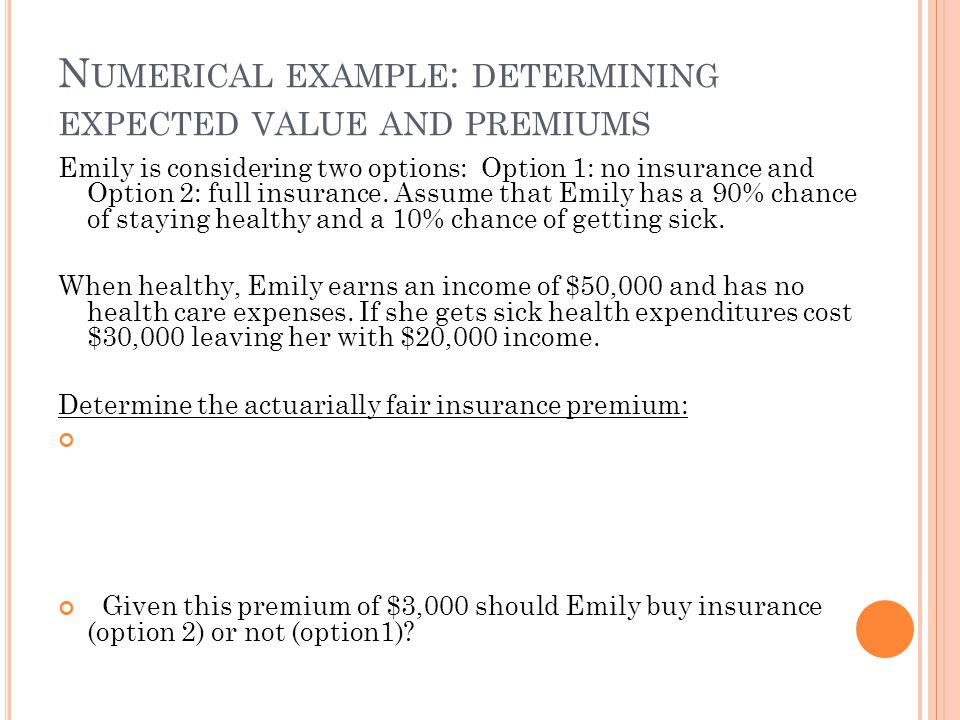 N UMERICAL EXAMPLE : DETERMINING EXPECTED VALUE AND PREMIUMS Emily is considering two options: Option 1: no insurance and Option 2: full insurance. As