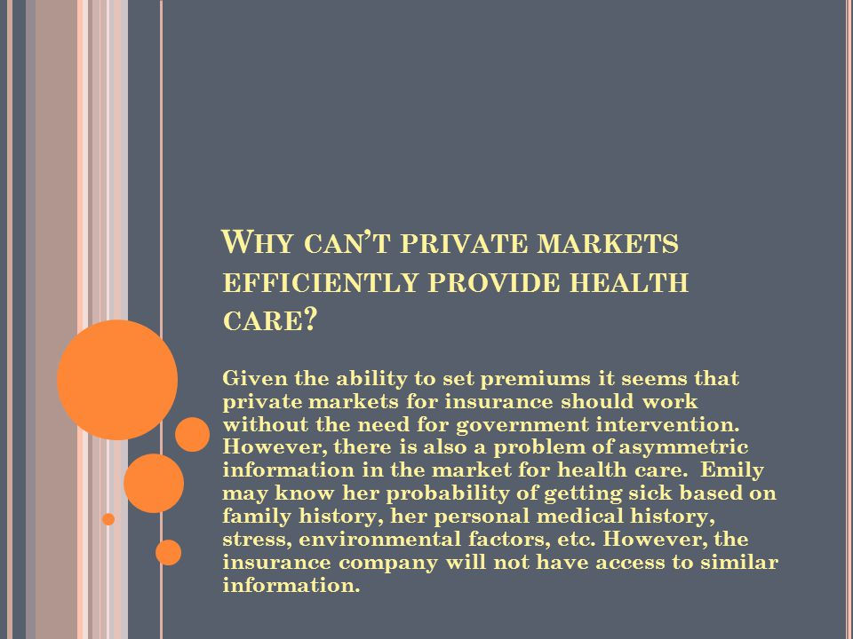 W HY CAN ' T PRIVATE MARKETS EFFICIENTLY PROVIDE HEALTH CARE ? Given the ability to set premiums it seems that private markets for insurance should wo