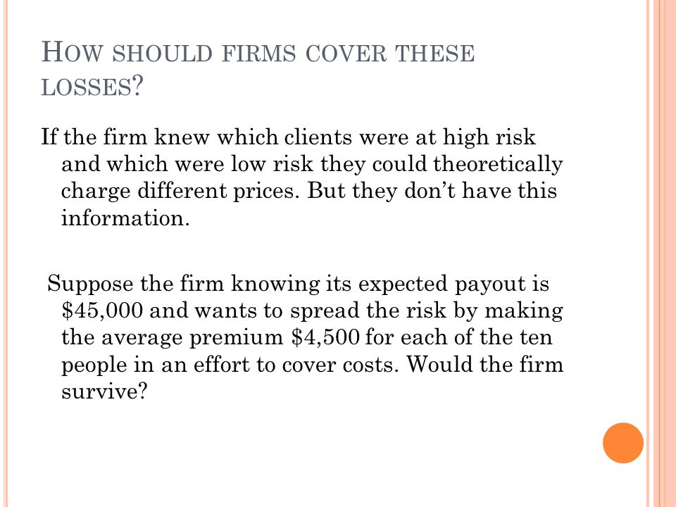 H OW SHOULD FIRMS COVER THESE LOSSES ? If the firm knew which clients were at high risk and which were low risk they could theoretically charge differ