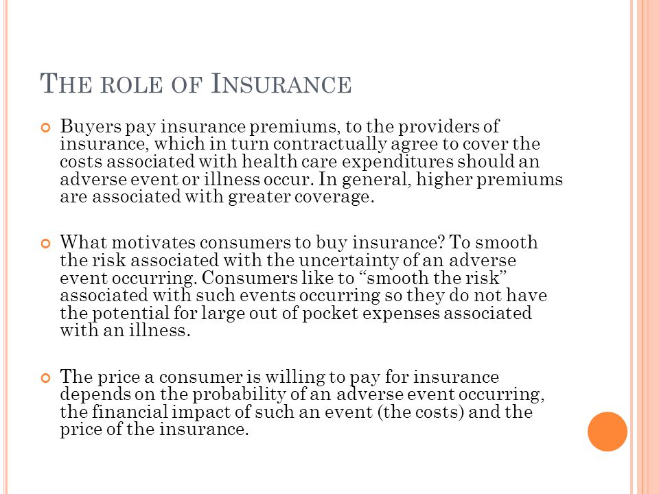 T HE ROLE OF I NSURANCE Buyers pay insurance premiums, to the providers of insurance, which in turn contractually agree to cover the costs associated