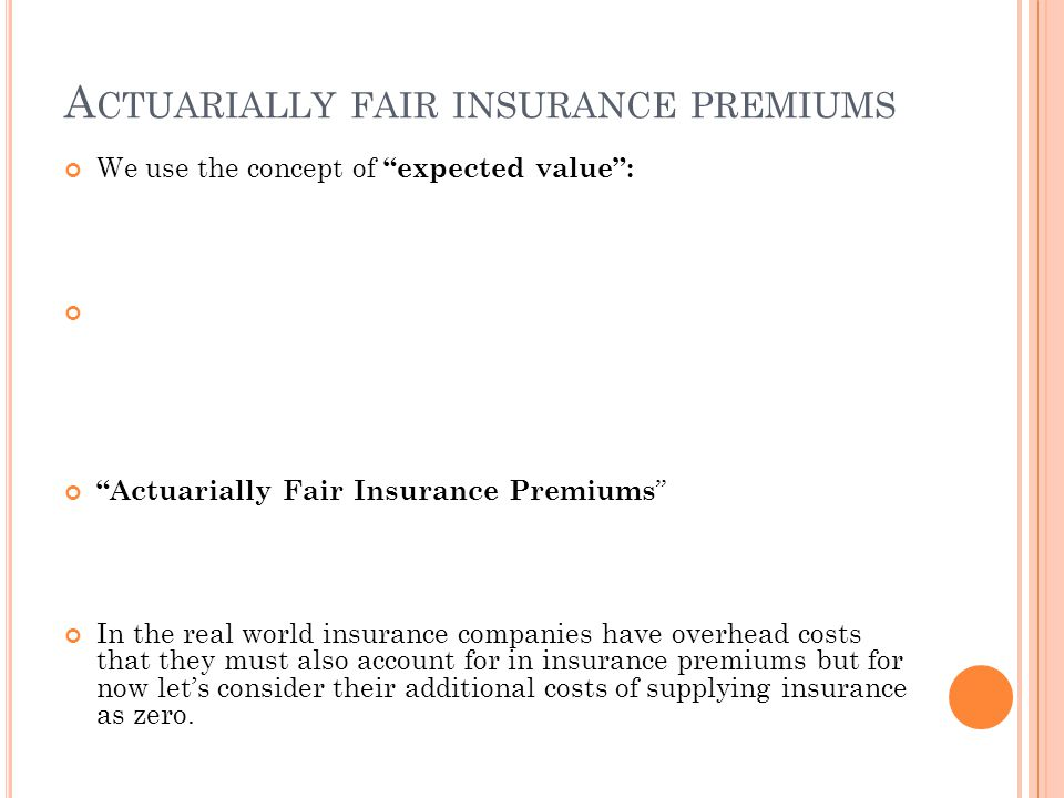 """A CTUARIALLY FAIR INSURANCE PREMIUMS We use the concept of """"expected value"""": """"Actuarially Fair Insurance Premiums """" In the real world insurance compan"""