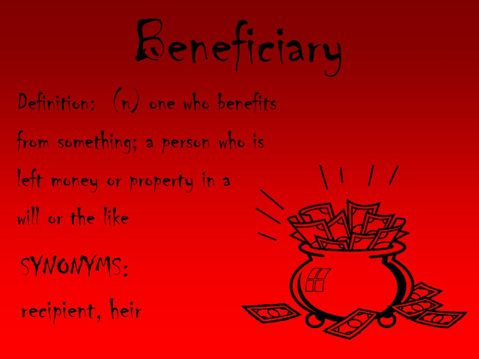 Beneficiary Definition: (n) one who benefits from something; a person who is left money or property in a will or the like SYNONYMS: recipient, heir