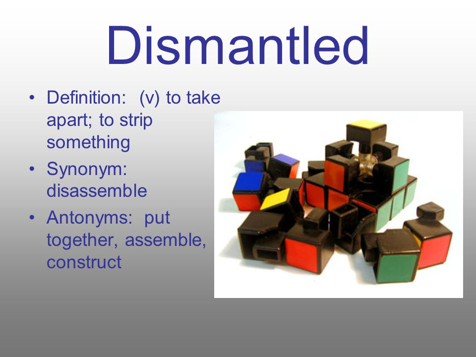 Dismantled Definition: (v) to take apart; to strip something Synonym: disassemble Antonyms: put together, assemble, construct